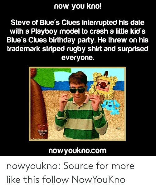 Rugby: now you kno!  Steve of Blue's Clues interrupted his date  with a Playboy model to crash a little kid's  Blue's Clues birthday party. He threw on his  trademark striped rugby shirt and surprised  everyone.  NOGOIN  alosrcharcoa  nowyoukno.com nowyoukno:  Sourcefor more like this follow NowYouKno