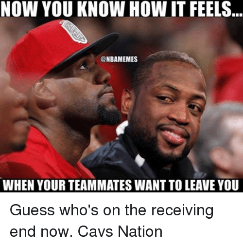 Cavs, Memes, and Guess: NOW YOU KNOW HOW IT FEELS  @NBAMEMES  WHEN YOUR TEAMMATES WANT TO LEAVE YOU Guess who's on the receiving end now. Cavs Nation