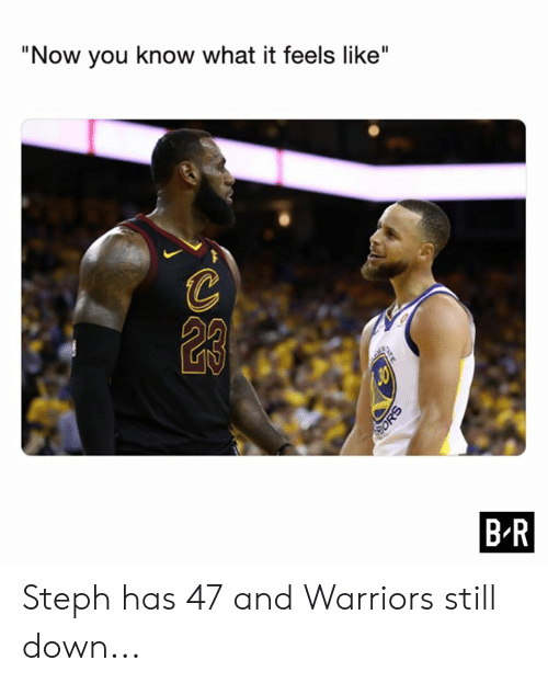 "What It Feels Like: ""Now you know what it feels like""  B R  ATE  ORS Steph has 47 and Warriors still down..."