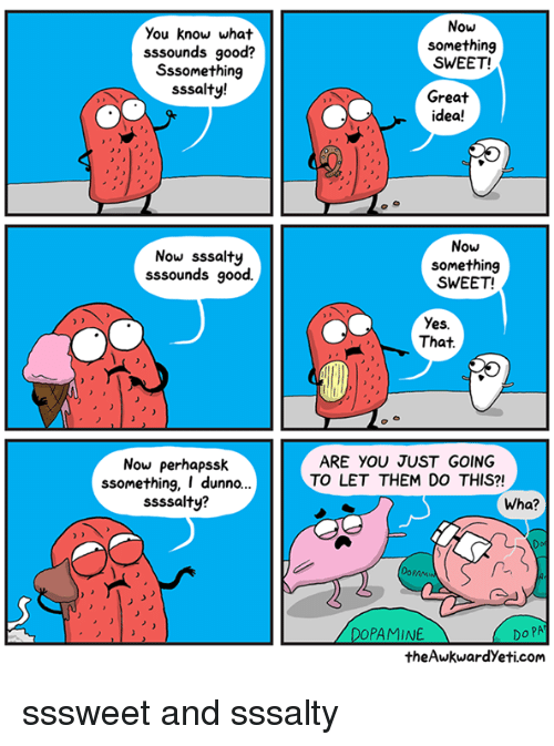 Dunnoe: Now  You know what  sssounds good?  Sssomething  sssalty!  something  SWEET!  Great  idea!  Now sssalty  sssounds good.  Now  something  SWEET!  Yes.  That  Now perhapssk  ssomething, I dunno..  ssssalty?  ARE YOU JUST GOING  TO LET THEM DO THIS?!  Wha?  PAM  Do PA  theAwkwardYeti.com  PAMINE sssweet and sssalty
