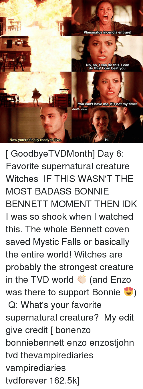 coven: Now you're finally ready tolive.  Phesmatos incendia entrare!  No, no, I can do this. I can  do this! can beat you.  You can't have me. not my time!  Hi. [ GoodbyeTVDMonth] Day 6: Favorite supernatural creature ↳ Witches ⠀ IF THIS WASN'T THE MOST BADASS BONNIE BENNETT MOMENT THEN IDK I was so shook when I watched this. The whole Bennett coven saved Mystic Falls or basically the entire world! Witches are probably the strongest creature in the TVD world 👏🏻 (and Enzo was there to support Bonnie 😍) ⠀ Q: What's your favorite supernatural creature? ⠀ My edit give credit [ bonenzo bonniebennett enzo enzostjohn tvd thevampirediaries vampirediaries tvdforever 162.5k]