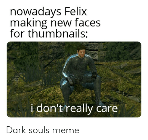 Dark Souls Meme: nowadays Felix  making new faces  for thumbnails:  i don't really care Dark souls meme