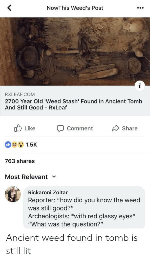 """weeds: NowThis Weed's Post  RXLEAF.COM  2700 Year Old 'Weed Stash' Found in Ancient Tomb  And Still Good RxLeaf  b Like Comment Share  1.5K  763 shares  Most Relevant  Rickaroni Zoltar  Reporter: """"how did you know the weed  was still good?""""  Archeologists: *with red glassy eyes*  """"What was the question?"""" Ancient weed found in tomb is still lit"""