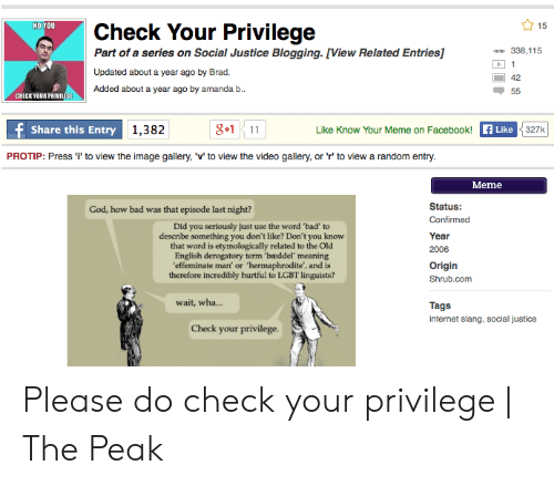 Amanda B: NOYOU  Check Your Privilege  Part of a series on Social Justice Blogging. [View Related Entries]  338,115  Updated about a year ago by Brad.  42  Added about a year ago by amanda b  CHECKYOUR PRIVILEGE  8+111  Like  Share this Entry  1,382  Like Know Your Meme on Facebook!  PROTIP: Press ' to view the image gallery, 'v' to view the video gallery, or 'r' to view a random entry  Meme  Status  God, how bad was that episode last night?  Confirmed  Did you seriously just use the word 'bad' to  describe something you don't like? Don't you know  that word is etymologically related to the Old  English derogatory term 'bæddel' meaning  effeminate man' or 'hermaphrodite', and is  therefore incredibly hurtful to LGBT linguists?  Year  2006  Origin  Shrub.com  wait, wha...  Tags  internet slang, social justice  Check your privilege. Please do check your privilege | The Peak