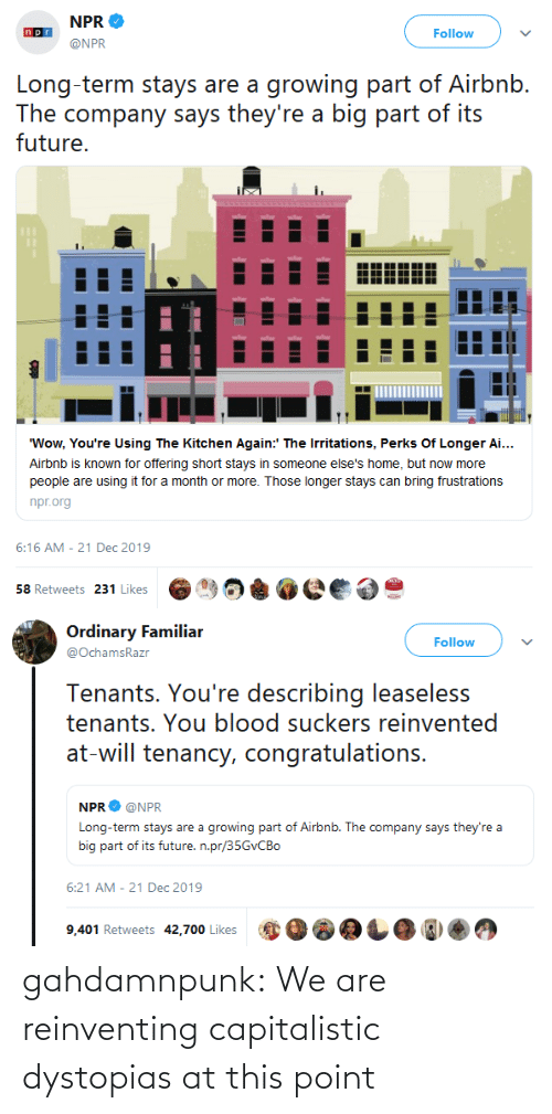 """Congratulations: NPR  Follow  @NPR  Long-term stays are a growing part of Airbnb.  The company says they're a big part of its  future.  """"Wow, You're Using The Kitchen Again:' The Irritations, Perks Of Longer Ai...  Airbnb is known for offering short stays in someone else's home, but now more  people are using it for a month or more. Those longer stays can bring frustrations  npr.org  6:16 AM - 21 Dec 2019  58 Retweets 231 Likes   Ordinary Familiar  Follow  @OchamsRazr  Tenants. You're describing leaseless  tenants. You blood suckers reinvented  at-will tenancy, congratulations.  NPR  @NPR  Long-term stays are a growing part of Airbnb. The company says they're a  big part of its future. n.pr/35GVCBO  6:21 AM - 21 Dec 2019  9,401 Retweets 42,700 Likes gahdamnpunk: We are reinventing capitalistic dystopias at this point"""