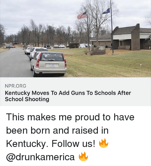 Guns, Memes, and School: NPR.ORG  Kentucky Moves To Add Guns To Schools After  School Shooting This makes me proud to have been born and raised in Kentucky. Follow us! 🔥 @drunkamerica 🔥