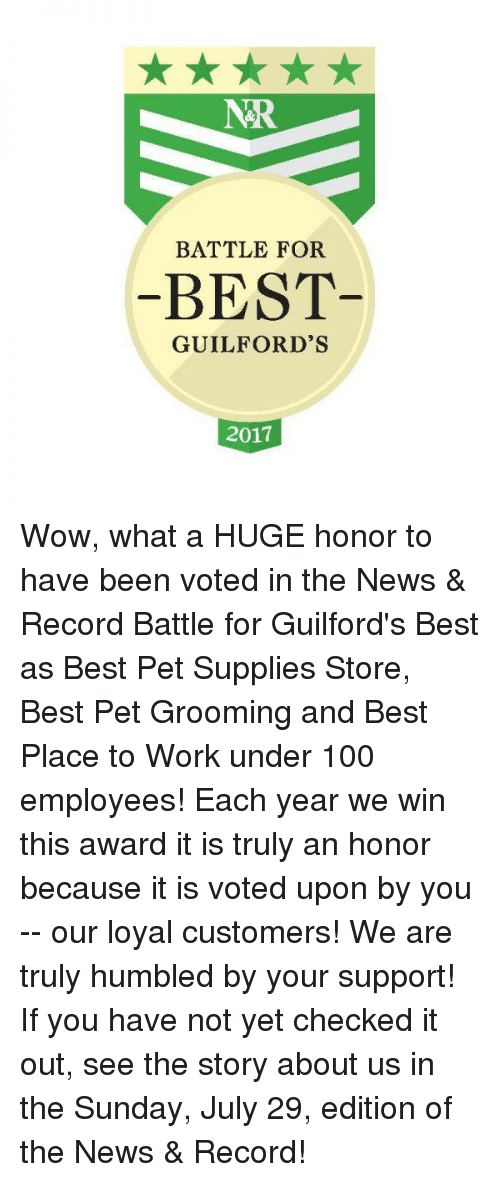 the sundays: NR  BATTLE FOR  BEST  GUILFORD'S  2017 Wow, what a HUGE honor to have been voted in the News & Record Battle for Guilford's Best as Best Pet Supplies Store, Best Pet Grooming and Best Place to Work under 100 employees! Each year we win this award it is truly an honor because it is voted upon by you -- our loyal customers! We are truly humbled by your support! If you have not yet checked it out, see the story about us in the Sunday, July 29, edition of the News & Record!