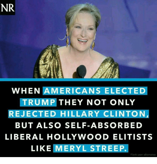 Memes, Meryl Streep, and 🤖: NR  WHEN AMERICANS ELECTED  TRUMP THEY NOT ONLY  REJECTED HILLARY CLINTON,  BUT ALSO SELF-ABSORBED  LIBERAL HOLLYWOOD ELITISTS  LIKE MERYL STREEP.  Flicrk user afromztoa