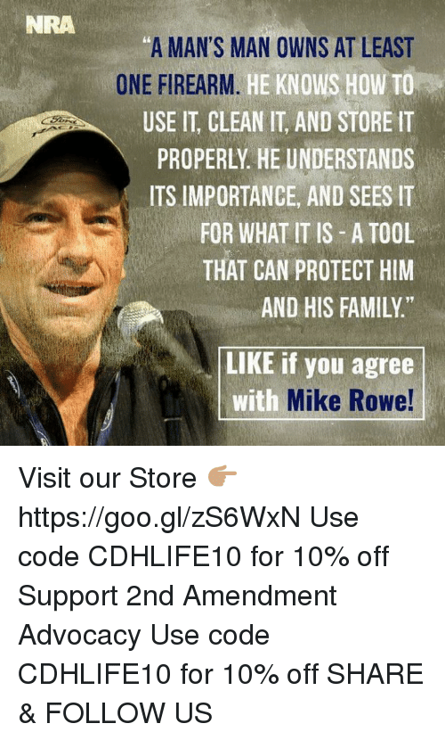 "Memes, Tool, and 🤖: NRA  ""A MAN'S MAN OWNS AT LEAST  ONE FIREARM  HE KNOWS HOW TO  USE IT, CLEAN IT AND STORE IT  PROPERLY HE UNDERSTANDS  ITS IMPORTANCE, AND SEES IT  FOR WHAT IT IS A TOOL  THAT CAN PROTECT HIM  AND HIS FAMILY  LIKE if you agree  with  Mike Rowe! Visit our Store 👉🏽 https://goo.gl/zS6WxN Use code CDHLIFE10 for 10% off Support 2nd Amendment Advocacy Use code CDHLIFE10 for 10% off  SHARE & FOLLOW US"