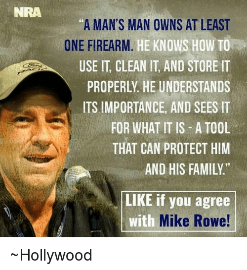 "Mans Man: NRA  ""A MAN'S MAN OWNS AT LEAST  ONE FIREARM  HE KNOWS HOW TO  USE IT CLEAN IT, AND STORE IT  PROPERLY HE UNDERSTANDS  ITS IMPORTANCE, AND SEES IT  FOR WHAT IT IS A TOOL  THAT CAN PROTECT HIM  AND HIS FAMILY  LIKE if you agree  with  Mike Rowe! ~Hollywood"