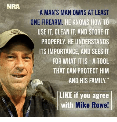 "Mans Man: NRA  ""A MAN'S MAN OWNS AT LEAST  ONE FIREARM  HE KNOWS HOW TO  USE IT CLEAN IT, AND STORE IT  PROPERLY HE UNDERSTANDS  ITS IMPORTANCE, AND SEES IT  FOR WHAT IT IS A TOOL  THAT CAN PROTECT HIM  AND HIS FAMILY.""  LIKE if you agree  with  Mike Rowe!"