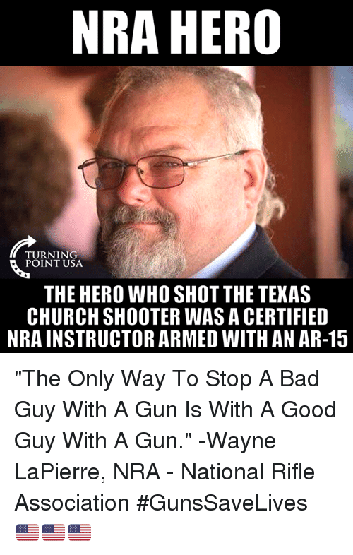 "Bad, Church, and Memes: NRA HERO  TURNING  POINT USA  THE HERO WHO SHOT THE TEXAS  CHURCH SHOOTER WAS A CERTIFIED  NRA INSTRUCTOR ARMED WITH AN AR-15 ""The Only Way To Stop A Bad Guy With A Gun Is With A Good Guy With A Gun."" -Wayne LaPierre, NRA - National Rifle Association #GunsSaveLives 🇺🇸🇺🇸🇺🇸"