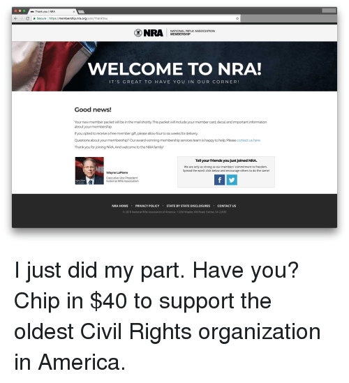 America, Click, and Family: NRA Thank you I NRA  KCSecure https://membership.nra.org/Join/ThankYou  NRA MEAOEASHIPLE ASSOGIATION  NATIONAL RIFLE  MEMBERSHIP  WELCOME TO NRA!  IT'S GREAT TO HAVE YOU IN OUR CORNER!  Good news!  Your new member packet will be in the mail shortly.This packet will include your member card, decal, and important information  about your membership.  If you opted to receive a free member gift, please allow four to six weeks for delivery  Questions about your membership? Our award-winning membership services team is happy to help. Please contact us here.  Thank you for joining NRAAnd welcome to the NRA family!  Tell your friends you just joined NRA.  We are only as strong as our members' commitment to freedom.  Spread the word: click below and encourage others to do the same!  Wayne LaPierre  Executive Vice President  National Rifle Association  盒1  NRA HOMEPRIVACY POLICY STATE BY STATE DISCLOSURES CONTACT US  © 2018 National Rifle Association of America. 11250 Waples Mill Road, Fairfax, VA 22030
