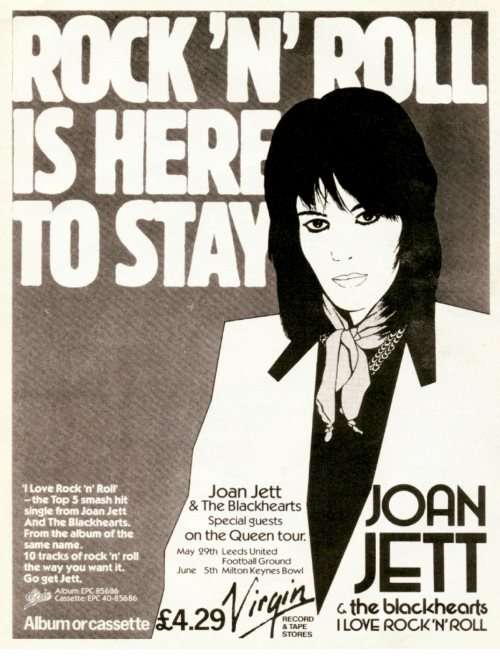 milton: N'ROLL  STAY  I Love Rock 'n' Roll'  -the Top 5 smash hit  single from Joan Jett  And The Blackhearts  From the album of the  same name.  10 tracks of rock'n' roll  the way you want it.  Go get Jett.  Joan Jett  & The Blackhearts  Special guests  /  ETT  on the Queen tour  May 29th Leeds United  Football Ground  June 5th Milton Keynes Bowl  Album: EPC 85686  Cassette EPC 40-85686  c the blackhearts  RPI LOVE ROCKN'ROLL  Albumorcassette  RECORD  STORES