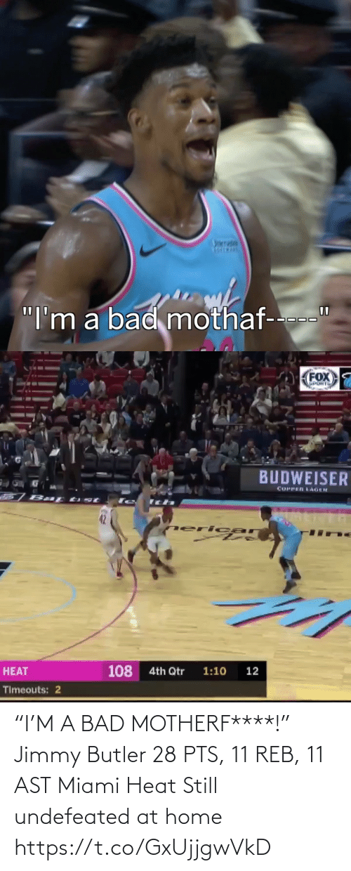 """miami: nrrade  """"I'm a bad mothaf-   FOX  SPORTS  BUDWEISER  COPPER LAGER  77  neri car  108  4th Qtr  1:10  12  HEAT  Timeouts: 2 """"I'M A BAD MOTHERF****!""""  Jimmy Butler 28 PTS, 11 REB, 11 AST  Miami Heat Still undefeated at home    https://t.co/GxUjjgwVkD"""