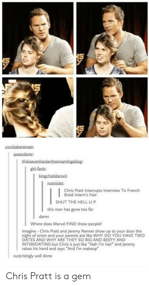 """braid: NS  22cbakerstreet:  qwanderer  thisisevenharderthannamingablog  girl-farts  kingchaddanvil  notviolet:  Chris Pratt Interrupts interview To French  Braid Intern's Hair  SHUT THE HELL UP  this man has gone too far  damn  Where does Marvel FIND these people?  Imagine-Chris Pratt and Jeremy Renner show up to your door the  night of prom and your parents are like WHY DO YOU HAVE TWO  DATES AND WHY ARE THEY SO BIG AND BEEFY AND  INTIMIDATING but Chris is just like """"Nah I'm hair"""" and jeremy  raises his hand and says """"And I'm makeup""""  surprisingly well done Chris Pratt is a gem"""
