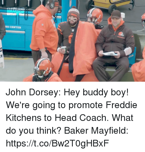 Baker Mayfield: NS CENTER John Dorsey: Hey buddy boy! We're going to promote Freddie Kitchens to Head Coach. What do you think?  Baker Mayfield: https://t.co/Bw2T0gHBxF