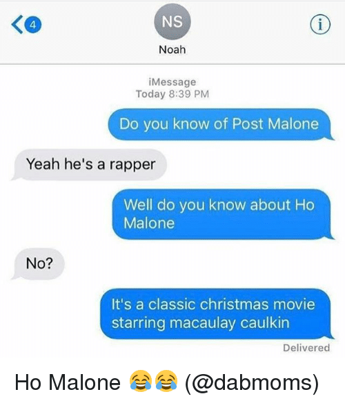 Christmas, Memes, and Post Malone: NS  Noah  i Message  Today 8:39 PM  Do you know of Post Malone  Yeah he's a rapper  Well do you know about Ho  Malone  No?  It's a classic christmas movie  starring macaulay caulkin  Delivered Ho Malone 😂😂 (@dabmoms)