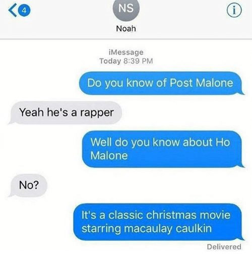 Christmas, Funny, and Post Malone: NS  Noah  i Message  Today 8:39 PM  Do you know of Post Malone  Yeah he's a rapper  Well do you know about Ho  Malone  No?  It's a classic christmas movie  starring macaulay caulkin  Delivered