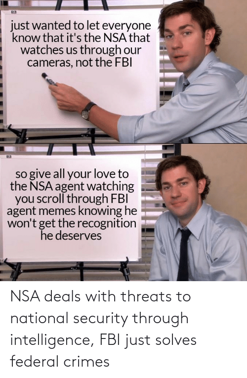intelligence: NSA deals with threats to national security through intelligence, FBI just solves federal crimes