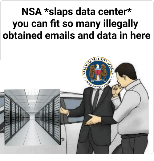 Nsa, Data, and Fit: NSA *slaps data center*  you can fit so many illegally  obtained emails and data in here  STATES OFA  In