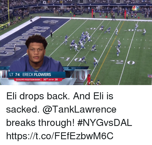elis: NSE NE  ENSE NEW YOR  LT 74 ERECK FLOWERS  2016 PFF POSITION RANK 30TH OUT OF 38 Eli drops back. And Eli is sacked.  @TankLawrence breaks through! #NYGvsDAL https://t.co/FEfEzbwM6C