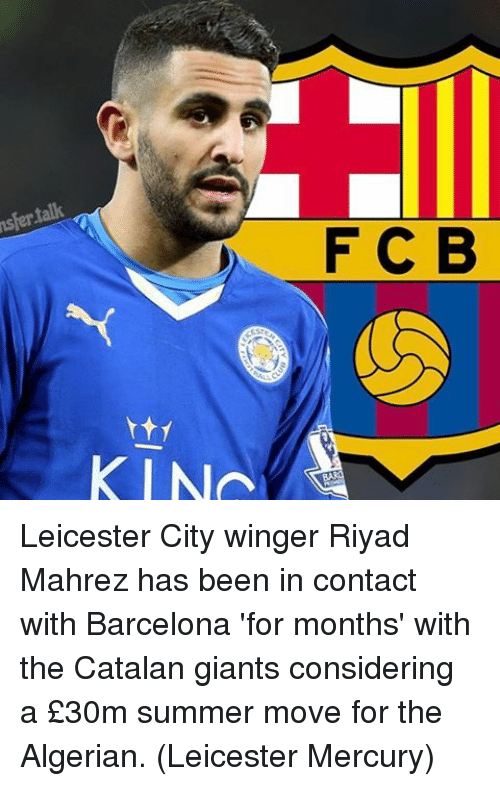 Memes, 🤖, and Contacts: nsfer talk  F C B  KIN Leicester City winger Riyad Mahrez has been in contact with Barcelona 'for months' with the Catalan giants considering a £30m summer move for the Algerian. (Leicester Mercury)