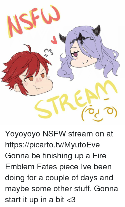 Dank, Fire, and Nsfw: NSFW  STREAM Yoyoyoyo  NSFW stream on at https://picarto.tv/MyutoEve Gonna be finishing up a Fire Emblem Fates piece Ive been doing for a couple of days and maybe some other stuff. Gonna start it up in a bit <3