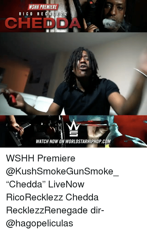"Memes, Worldstarhiphop, and Wshh: NSHH PREMIERE  RICO REC K  E Z Z  CHEDDAV a  WATCH NOW ON WORLDSTARHIPHOP.COM WSHH Premiere @KushSmokeGunSmoke_ ""Chedda"" LiveNow RicoRecklezz Chedda RecklezzRenegade dir- @hagopeliculas"