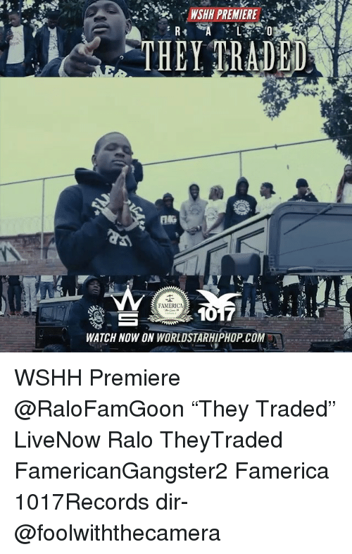 "Memes, Worldstarhiphop, and Wshh: NSHH PREMIERE  THEY TRADED  A  FAMERICA  WATCH NOW ON WORLDSTARHIPHOP.COM WSHH Premiere @RaloFamGoon ""They Traded"" LiveNow Ralo TheyTraded FamericanGangster2 Famerica 1017Records dir- @foolwiththecamera"