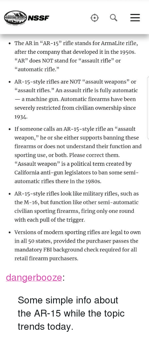 "All 50 States: NSSF  The AR in ""AR-15"" rifle stands for ArmaLite rifle,  after the company that developed it in the 1950:s  AR"" does NOT stand for ""assault rifle"" or  ""automatic rifle.""  AR-15-style rifles are NOT ""assault weapons"" or  ""assault rifles."" An assault rifle is fully automatic  _ a machine gun. Automatic firearms have been  severely restricted from civilian ownership since  1934  If someone calls an AR-15-style rifle an ""assault  weapon,"" he or she either supports banning these  firearms or does not understand their function and  sporting use, or both. Please correct them  ""Assault weapon"" is a political term created by  California anti-gun legislators to ban some semi-  automatic rifles there in the 1980s.  .  AR-15-style rifles look like military rifles, such as  the M-16, but function like other semi-automatic  civilian sporting firearms, firing only one round  with each pull of the trigger.  ·  Versions of modern sporting rifles are legal to own  in all 50 states, provided the purchaser passes the  mandatory FBI background check required for al  retail firearm purchasers <p><a href=""http://dangerbooze.tumblr.com/post/170909007539/some-simple-info-about-the-ar-15-while-the-topic"" class=""tumblr_blog"">dangerbooze</a>:</p> <blockquote><p>Some simple info about the AR-15 while the topic trends today.</p></blockquote>"