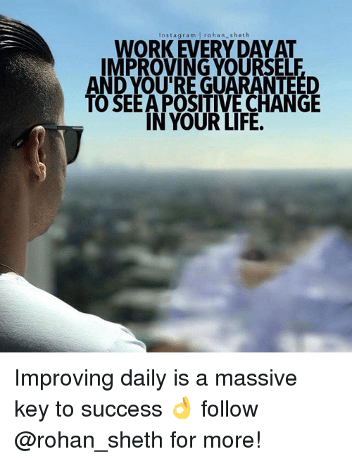 keys to success: nst a gra m  l rohan heth  WORK EVERY DAY AT  IMPROVING YOURSELF  AND YOU'RE GUARANTEED  TO SEEAPOSITIVE CHANGE  IN YOUR LIFE. Improving daily is a massive key to success 👌 follow @rohan_sheth for more!