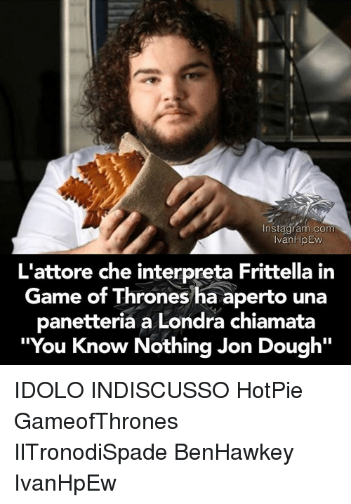 "Doughe: nstagaram.com  Instagram.com  IvanHpEW  L'attore che interpreta Frittella in  Game of Thrones ha aperto una  panetteria a Londra chiamata  ""You Know Nothing Jon Dough""  You Know Nothing Jon Dough'"" IDOLO INDISCUSSO HotPie GameofThrones IlTronodiSpade BenHawkey IvanHpEw"