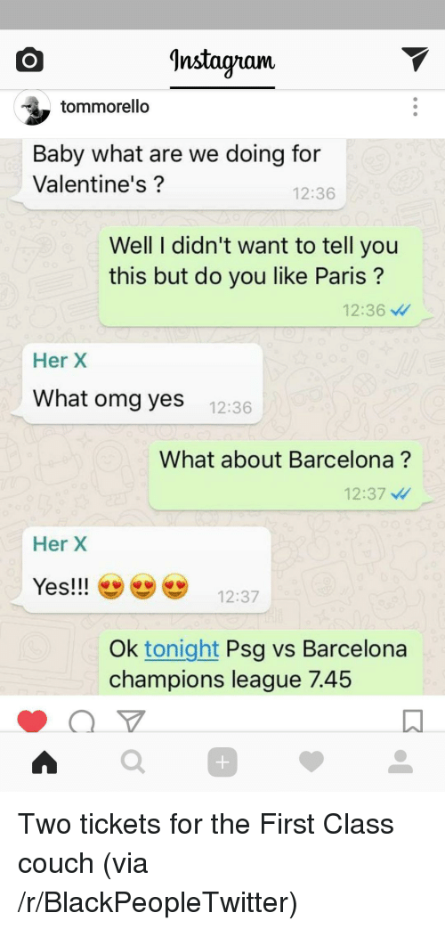 Psg Vs Barcelona: ^nstagnam  tommorello  Baby what are we doing for  Valentine's?  12:36  Well I didn't want to tell you  this but do you like Paris?  12:36  Her X  What omg yes  12:36  What about Barcelona?  12:37  Her X  Yes!!12:37  Ok tonight Psg vs Barcelona  champions league 7.45  0 <p>Two tickets for the First Class couch (via /r/BlackPeopleTwitter)</p>