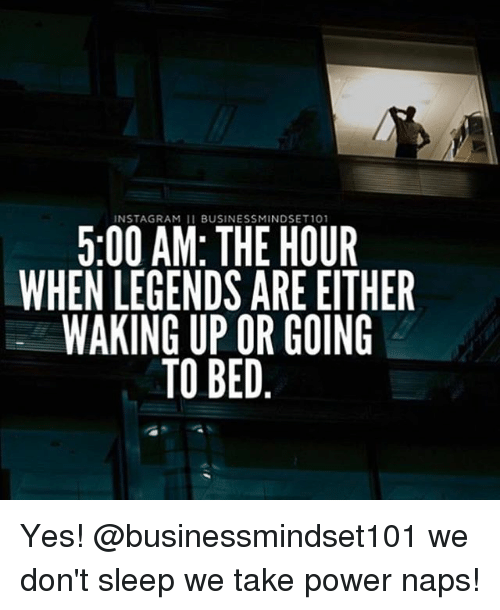 Memes, Power, and Sleep: NSTAGRAM 11 BUSINESSMINDSET101  5:00 AM: THE HOUR  WHEN LEGENDS ARE EITHER  WAKING UP OR GOING  TO BED Yes! @businessmindset101 we don't sleep we take power naps!