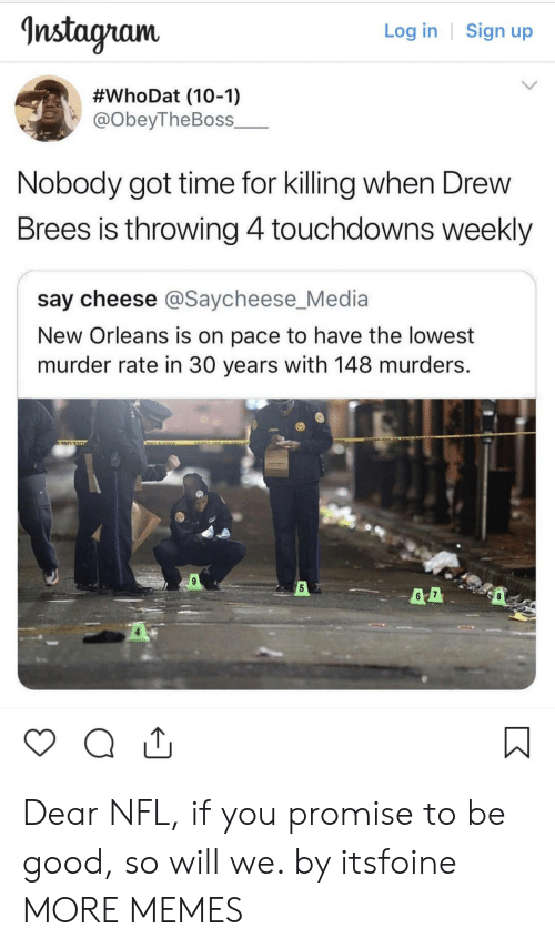 say cheese: nstagram  Log in | Sign up  #whoDat (10-1)  @obeyTheBoss_  Nobody got time for killing when Drew  Brees is throwing 4touchdowns weekly  say cheese @Saycheese_Media  New Orleans is on pace to have the lowest  murder rate in 30 years with 148 murders.  5 Dear NFL, if you promise to be good, so will we. by itsfoine MORE MEMES