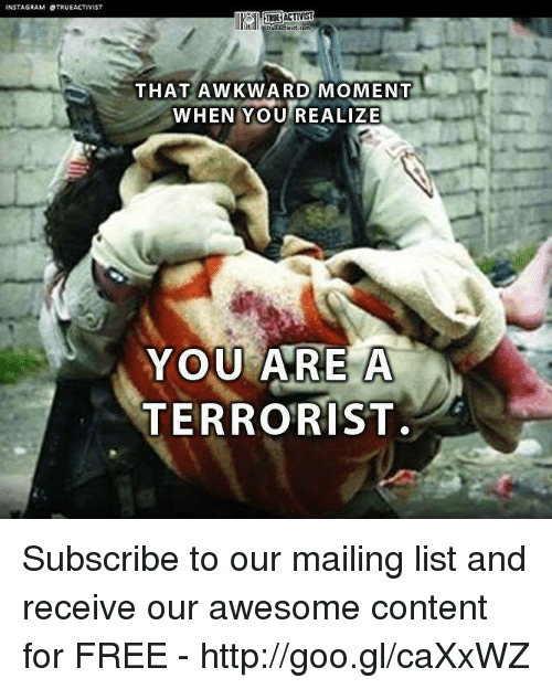 That Awkward Moment When You Realize: NSTAGRAM OTRUEACTIVIST  TRUE ACTIV  THAT AWKWARD MOMENT  WHEN YOU REALIZE  YOU ARE A  TERRORIST. Subscribe to our mailing list and receive our awesome content for FREE - http://goo.gl/caXxWZ