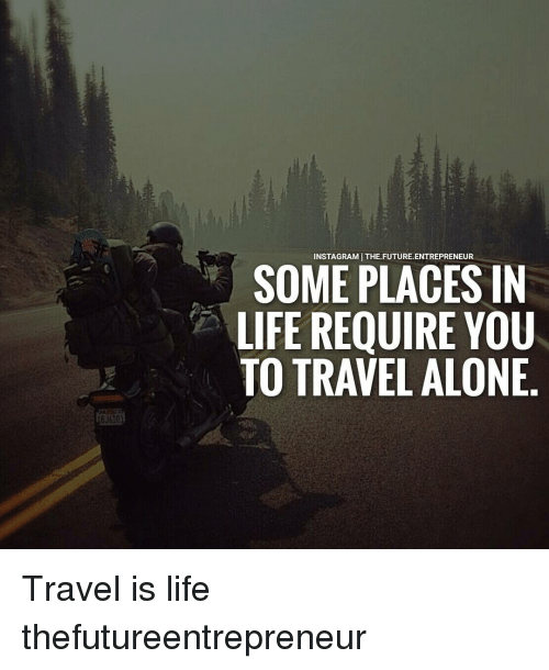 Future, Memes, and Entrepreneur: NSTAGRAMI THE FUTURE ENTREPRENEUR  SOME PLACES IN  LIFE REQUIRE YOU  TO TRAVEL ALONE Travel is life thefutureentrepreneur