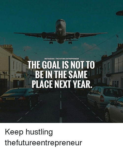 hustle: NSTAGRAMI THE FUTURE ENTREPRENEUR  THE GOAL IS NOT TO  BE IN THE SAME  PLACE NEXT YEAR Keep hustling thefutureentrepreneur