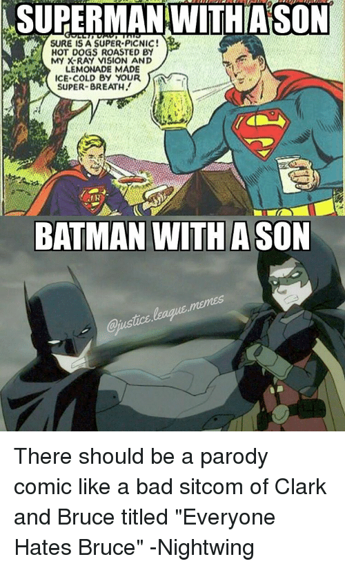 """Roast, Vision, and Justice League: NSURERMANWITHIASON  SURE IS A SUPER PICNIC!  i HOT DOGS ROASTED BY  MY X-RAY VISION AND  LEMONADE MADE  ICE COLD BY YOUR  SUPER-BREATH  BATMAN WITH A SON There should be a parody comic like a bad sitcom of Clark and Bruce titled """"Everyone Hates Bruce"""" -Nightwing"""