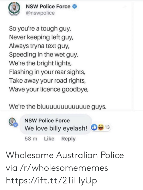 Speeding: NSW Police Force  @nswpolice  So you're a tough guy,  Never keeping left guy,  Always tryna text guy,  Speeding in the wet guy  We're the bright lights,  Flashing in your rear sights,  Take away your road rights,  Wave your licence goodbye,  We're the bluuuuuuuuuuue guys.  NSW Police Force  We love billy eyelash!  13  Like Reply  58 m Wholesome Australian Police via /r/wholesomememes https://ift.tt/2TiHyUp