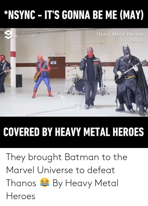 Its Gonna Be: NSYNC IT'S GONNA BE ME (MAY)  Heavy Metal Heroes  COVERED BY HEAVY METAL HEROES They brought Batman to the Marvel Universe to defeat Thanos 😂  By Heavy Metal Heroes