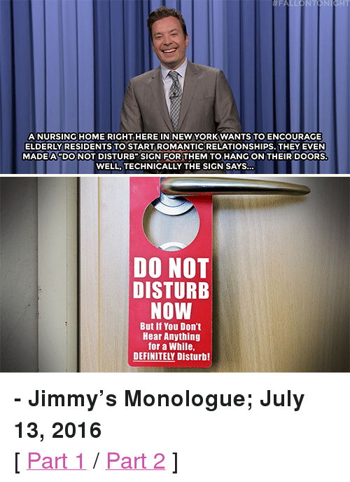 """Trump: NT  A NURSING HOME RIGHT HERE IN NEW YORKWANTS TO ENCOURAGE  ELDERLY RESIDENTS TO START ROMANTICRELATIONSHIPS. THEY EVEN!  MADE A DONOT DISTURB"""" SIGN FOR THEM TO HANG ON THEIR DOORS  WELL,TECHNICALLY THE SIGN SAYS  DO NOT  DISTURB  NOW  But If You Don't  Hear Anything  for a While,  DEFINITELY Disturb! <p><b>- Jimmy's Monologue; July 13, 2016</b></p><p>[ <a href=""""http://www.nbc.com/the-tonight-show/video/donald-trump-narrows-running-mates-joe-biden-not-interested-in-vp-monologue/3067278"""" target=""""_blank"""">Part 1</a> / <a href=""""http://www.nbc.com/the-tonight-show/video/2016-primary-election-season-roundup-kim-kardashians-cookbook-monologue/3067279"""" target=""""_blank"""">Part 2</a> ]</p>"""