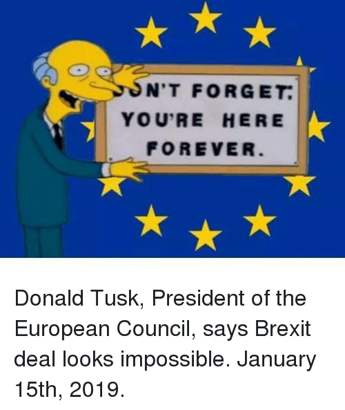 Tusk: N'T FORGET  YOU'RE HERE  FOREVER Donald Tusk, President of the European Council, says Brexit deal looks impossible. January 15th, 2019.