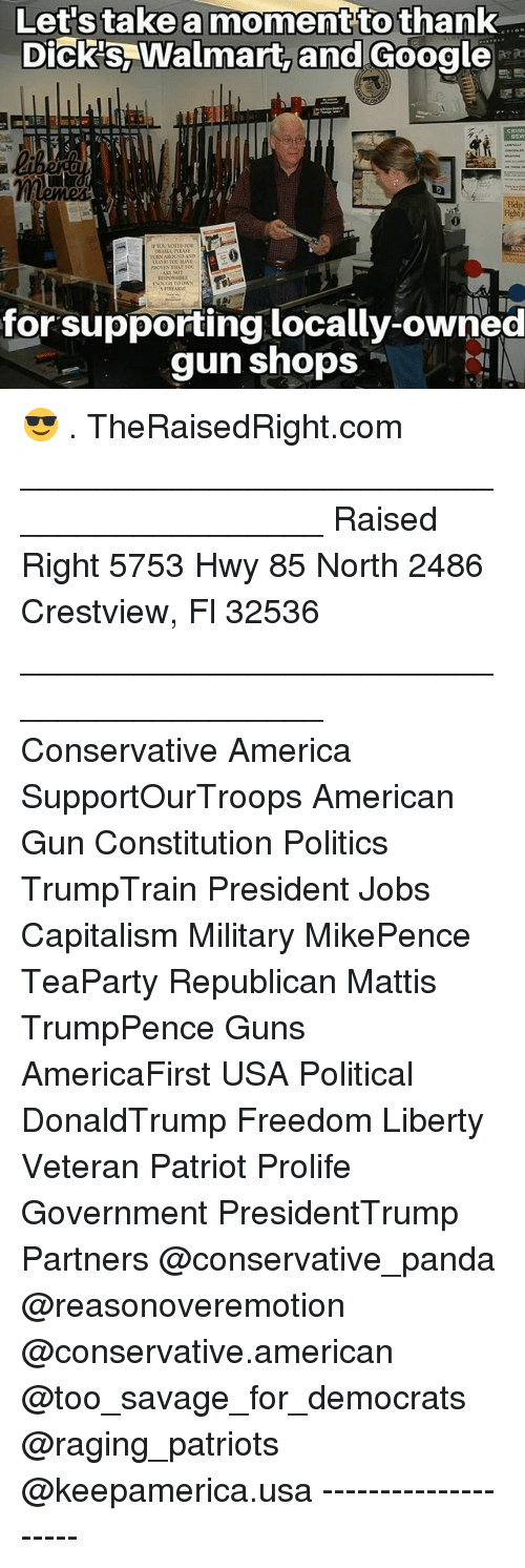 America, Dicks, and Google: nt  to  thank  Dick's,Walmart, and Google  0  for supporting locally-owned  gun shops 😎 . TheRaisedRight.com _________________________________________ Raised Right 5753 Hwy 85 North 2486 Crestview, Fl 32536 _________________________________________ Conservative America SupportOurTroops American Gun Constitution Politics TrumpTrain President Jobs Capitalism Military MikePence TeaParty Republican Mattis TrumpPence Guns AmericaFirst USA Political DonaldTrump Freedom Liberty Veteran Patriot Prolife Government PresidentTrump Partners @conservative_panda @reasonoveremotion @conservative.american @too_savage_for_democrats @raging_patriots @keepamerica.usa --------------------