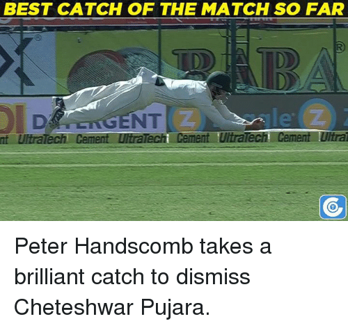 Cheteshwar Pujara: nt UltraTech Cement LutraTecht Cement UltraTech SO FAR  Cement Ulira  BEST CATCH OF THE MATCH Peter Handscomb takes a brilliant catch to dismiss Cheteshwar Pujara.