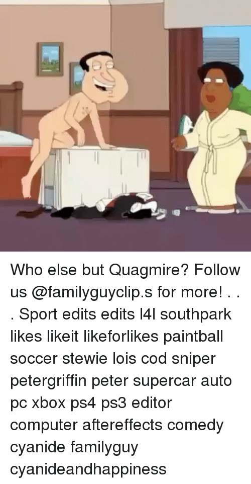 Stewie: nt Who else but Quagmire? Follow us @familyguyclip.s for more! . . . Sport edits edits l4l southpark likes likeit likeforlikes paintball soccer stewie lois cod sniper petergriffin peter supercar auto pc xbox ps4 ps3 editor computer aftereffects comedy cyanide familyguy cyanideandhappiness
