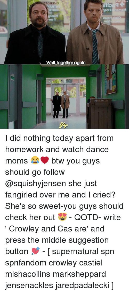 marre: NTAOW  marr  Well, together again.  SAVINGDEAN  itio  home I did nothing today apart from homework and watch dance moms 😂❤️ btw you guys should go follow @squishyjensen she just fangirled over me and I cried? She's so sweet-you guys should check her out 😻 - QOTD- write ' Crowley and Cas are' and press the middle suggestion button 💘 - [ supernatural spn spnfandom crowley castiel mishacollins marksheppard jensenackles jaredpadalecki ]