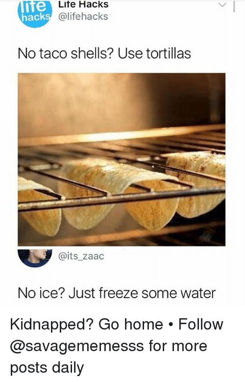Memes, Home, and Water: nte  Lite Hacks  @lifehacks  hack  No taco shells? Use tortillas  @its_zaad  No ice? Just freeze some water Kidnapped? Go home • Follow @savagememesss for more posts daily