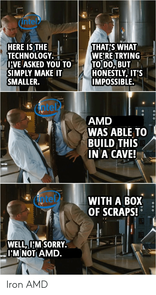 amd: ntel  HERE IS THE  TECHNOLOGY.  U'VE ASKED YOU TO  SIMPLY MAKE IT  SMALLER.  THAT'S WHAT  WE'RE TRYING  TO DO, BUT  HONESTLY, IT'S  IMPOSSIBLE.  atet  AMD  WAS ABLE TO  BUILD THIS  IN A CAVE!  fotel  WITH A BOX  OF SCRAPS!  WELL, I'M SORRY.  I'M NOT AMD. Iron AMD